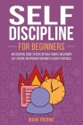 Self Discipline For Beginners: An Essential Guide to Develop Daily Habits, Willpower, Self-Control and Program your Mind to Achieve your Goals Cover Image