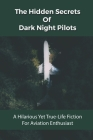 The Hidden Secrets Of Dark Night Pilots: A Hilarious Yet True-Life Fiction For Aviation Enthusiast: Aviation Comedy Cover Image