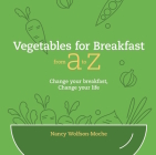 Vegetables for Breakfast from A to Z: Change Your Breakfast, Change Your Life Cover Image