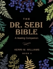 The Dr. Sebi Bible: A Healing Companion: 7 in 1 Collection for All You Need to Know About the Alkaline Plant-Based Diet, Detox Plan, Cures Cover Image