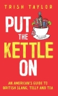 Put The Kettle On: An American's Guide to British Slang, Telly and Tea Cover Image