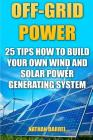 Off-Grid Power: 25 Tips How To Build Your Own Wind And Solar Power Generating System: (Power Generation) Cover Image