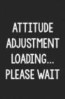 Attitude Adjustment Loading...Please Wait: College Ruled Notebook - Better Than a Greeting Card - Gag Gifts For People You Love Cover Image