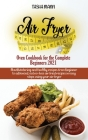 Air Fryer Oven Cookbook for the Complete Beginners 2021: Amazingly Easy Recipes to Fry, Bake, Grill, and Roast with Your Air Fryer Oven Even for Begin Cover Image