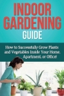 Indoor Gardening Guide: How to successfully grow plants and vegetables inside your home, apartment, or office! Cover Image