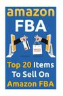Amazon Fba: Top 20 Items to Sell on Amazon Fba: (Amazon Fba Books, Amazon Fba Business, Amazon Fba Selling) Cover Image