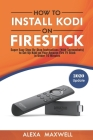How to Install Kodi on Firestick: Super Easy Step-By-Step Instructions (With Screenshots) to Set Up Kodi on Your Amazon Fire TV Stick in Under 10 Minu Cover Image
