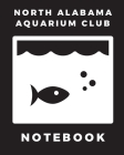 North Alabama Aquarium Club Notebook: Fish Hobby - Fish Book - Log Book - Plants - Pond Fish - Freshwater - Pacific Northwest - Ecology - Saltwater - Cover Image