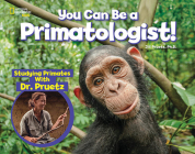 You Can Be a Primatologist: Exploring Monkeys and Apes with Dr. Jill Pruetz (You Can Be A ...) Cover Image