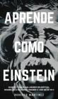 Aprende Como Einstein: Secretos y técnicas para aprender cualquier cosa, desarrollar la creatividad y descubrir al Genio que hay en ti Cover Image