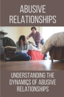 Abusive Relationships: Understanding The Dynamics Of Abusive Relationships: Abusive Relationships Cover Image