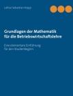 Grundlagen der Mathematik für die Betriebswirtschaftslehre: Eine elementare Einführung für den Studienbeginn Cover Image