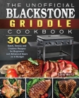 The Unofficial Blackstone Griddle Cookbook: 300 Quick, Savory and Creative Recipes for Beginners and Advanced Users on A Budget Cover Image