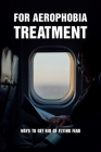 For Aerophobia Treatment: Ways To Get Rid Of Flying Fear: Fear Of Flying Book Cover Image