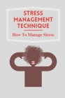 Stress Management Technique: How To Manage Stress: Practical Guide To Dealing With Stress Cover Image