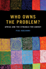 Who Owns the Problem?: Africa and the Struggle for Agency (African Humanities and the Arts) Cover Image
