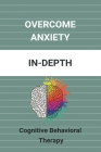 Overcome Anxiety: In-Depth: Cognitive Behavioral Therapy: Cognitive Behavioral Therapy For Anxiety Cover Image