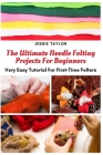 The Ultimate Needle Felting Projects For Beginners: Very Easy Tutorial For First-Time Felters Cover Image