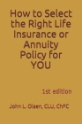 How to Select the Right Life Insurance or Annuity Policy for YOU: 1st edition Cover Image