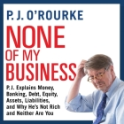 None of My Business: P.J. Explains Money, Banking, Debt, Equity, Assets, Liabilities, and Why He's Not Rich and Neither Are You Cover Image