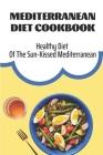 Mediterranean Diet Cookbook: Healthy Diet Of The Sun-Kissed Mediterranean: Mediterranean Refresh Diet Cover Image