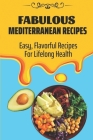 Fabulous Mediterranean Recipes: Easy, Flavorful Recipes For Lifelong Health: Mediterranean Refresh Diet For Beginners Cover Image