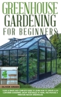 Greenhouse Gardening for Beginners: Your Ultimate and Complete Guide to Learn How to Create a DIY Container Gardening, Grow Vegetables at Home, and Ma Cover Image