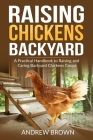 Raising Chickens Backyard: A Practical Handbook to Raising and Caring Backyard Chickens Coops Cover Image
