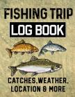 Fishing Trip Log Book Catches, Weather, Location, and More: Official Fisherman's record book to log all the important note with writing prompts and se Cover Image