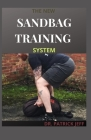 The New Sandbag Training System: Beginners And Dummies Guide On How To Build a Fit & Functional Body Using Workouts That Are Efficient and Effective Cover Image