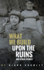 What We Build Upon the Ruins: And Other Stories Cover Image