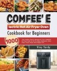 COMFEE' Electric Hot Air Fryer Oven Cookbook for Beginners: 1000-Day Healthy Savory Recipes for Your COMFEE' Air Fryer Oven to Air Fry, Bake, Rotisser Cover Image