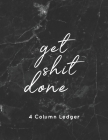 get shit done 4 Column Ledger: Luxury Black & Gray Marble Bookkeeping and Accounting Ledger Notebook, General Columnar Ruled Ledger Book, Record Acco Cover Image