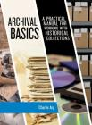 Archival Basics: A Practical Manual for Working with Historical Collections (American Association for State and Local History) Cover Image
