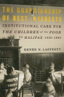The Guardianship of Best Interests: Institutional Care for the Children of the Poor in Halifax, 1850-1960 (McGill-Queen's Studies in the Hist of Re #2) Cover Image