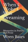 When I Woke I Was Dreaming: Memories in Poetry and Prose Cover Image