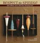 Respect the Spindle: Spin Infinite Yarns with One Amazing Tool Cover Image