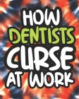 How Dentists Curse At Work: Dentist Swearing Coloring Book For Adults, Funny Gift For Men and Women Cover Image