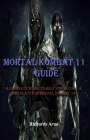 Mortal Kombat 11 Guide: A complete guide to help you become a pro player in mortal kombat 11 Cover Image
