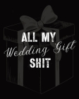 All My Wedding Gift Shit: For Newlyweds - Marriage - Wedding Gift Log Book - Husband and Wife Cover Image