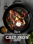 How to Cook Everything with a Cast Iron Skillet: A Beginner's Guide (Part 1) Cover Image