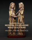 The Conservation of Medieval Polychrome Wood Sculpture: History, Theory, Practice Cover Image