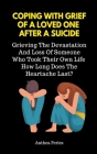 Coping With Grief Of A Loved One After A Suicide: Grieving The Devastation And Loss Of Someone Who Took Their Own Life. How Long Does The Heartache La Cover Image