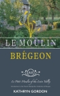 Le Moulin Brégeon, Le Petit Moulin of the Loire Valley: Introduction to the French Lifestyle and a Collection of Recipes Cover Image