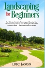 Landscaping for Beginners: The Ultimate Guide to Planning and Creating Your Ideal Landscape Design and Planting Your Beautiful Outdoor Space The Cover Image