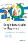 Google Data Studio for Beginners: Start Making Your Data Actionable Cover Image