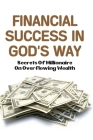 Financial Success In God's Way: Secrets Of Millionaire On Overflowing Wealth: Finance For Beginners Books Cover Image