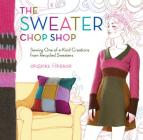 The Sweater Chop Shop: Sewing One-Of-A-Kind Creations from Recycled Sweaters Cover Image