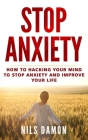 Stop Anxiety: How to Hacking Your Mind to Stop Anxiety and Improve your Life Cover Image