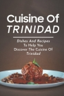 Cuisine Of Trinidad: Dishes And Recipes To Help You Discover The Cuisine Of Trinidad: Simple Trinidad Recipes Cover Image
